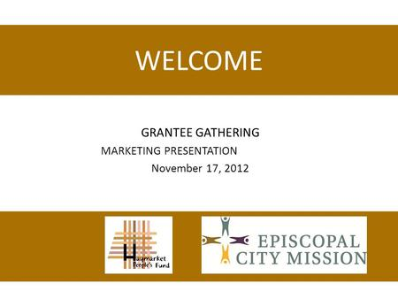 WELCOME GRANTEE GATHERING MARKETING PRESENTATION November 17, 2012.