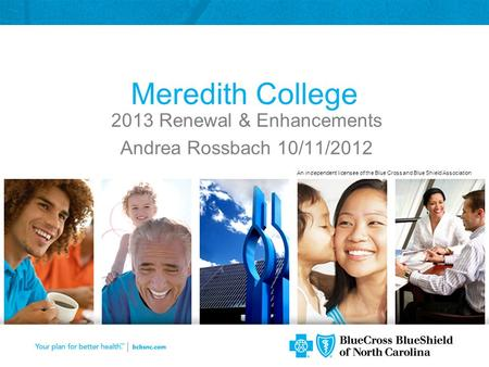An independent licensee of the Blue Cross and Blue Shield Association Meredith College 2013 Renewal & Enhancements Andrea Rossbach 10/11/2012.