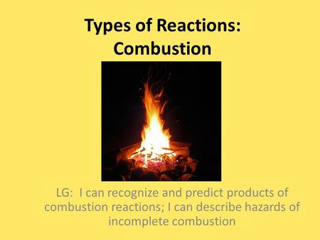 Types of Reactions: Combustion LG: I can recognize and predict products of combustion reactions; I can describe hazards of incomplete combustion.