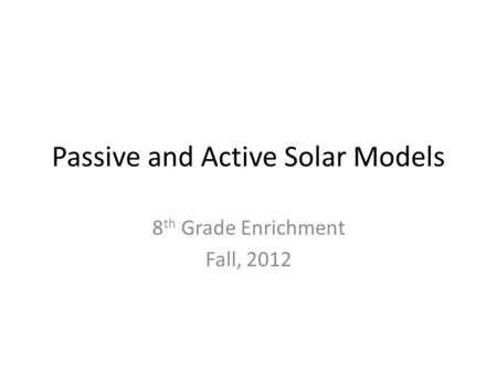 Passive and Active Solar Models 8 th Grade Enrichment Fall, 2012.