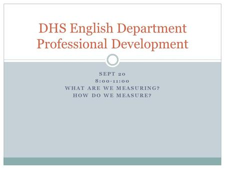 SEPT 20 8:00-11:00 WHAT ARE WE MEASURING? HOW DO WE MEASURE? DHS English Department Professional Development.