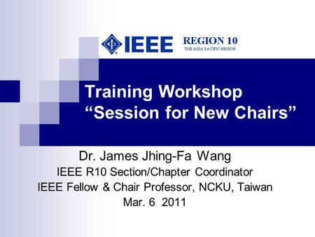 "Training Workshop ""Session for New Chairs"" Dr. James Jhing-Fa Wang IEEE R10 Section/Chapter Coordinator IEEE Fellow & Chair Professor, NCKU, Taiwan Mar."