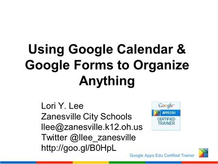 Using Google Calendar & Google Forms to Organize Anything Lori Y. Lee Zanesville City Schools