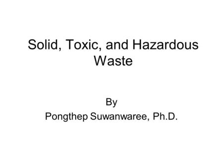Solid, Toxic, and Hazardous Waste By Pongthep Suwanwaree, Ph.D.