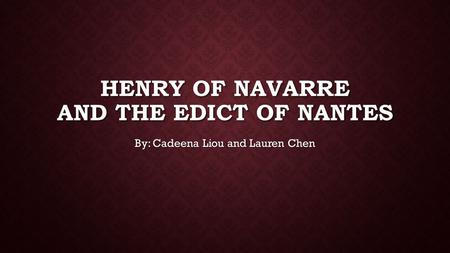 HENRY OF NAVARRE AND THE EDICT OF NANTES By: Cadeena Liou and Lauren Chen.