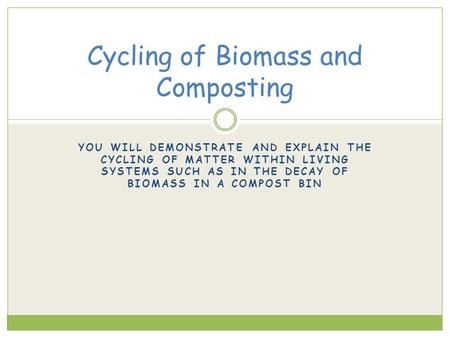 YOU WILL DEMONSTRATE AND EXPLAIN THE CYCLING OF MATTER WITHIN LIVING SYSTEMS SUCH AS IN THE DECAY OF BIOMASS IN A COMPOST BIN Cycling of Biomass and Composting.