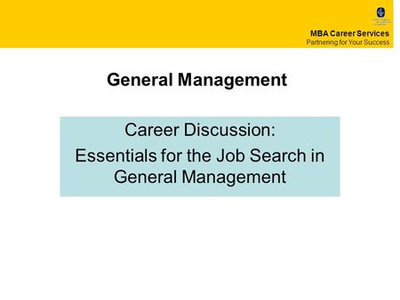 General Management Career Discussion: Essentials for the Job Search in General Management MBA Career Services Partnering for Your Success.