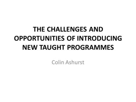 THE CHALLENGES AND OPPORTUNITIES OF INTRODUCING NEW TAUGHT PROGRAMMES Colin Ashurst.