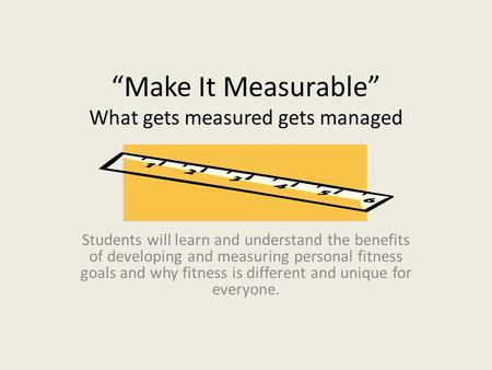 """Make It Measurable"" What gets measured gets managed Students will learn and understand the benefits of developing and measuring personal fitness goals."