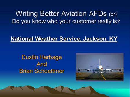 Writing Better Aviation AFDs (or) Do you know who your customer really is ? National Weather Service, Jackson, KY Dustin Harbage And Brian Schoettmer.