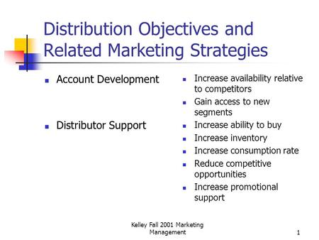 Kelley Fall 2001 Marketing Management1 Distribution Objectives and Related Marketing Strategies Account Development Distributor Support Increase availability.