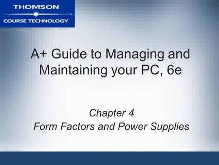 A+ Guide to Managing and Maintaining your PC, 6e Chapter 4 Form Factors and Power Supplies.