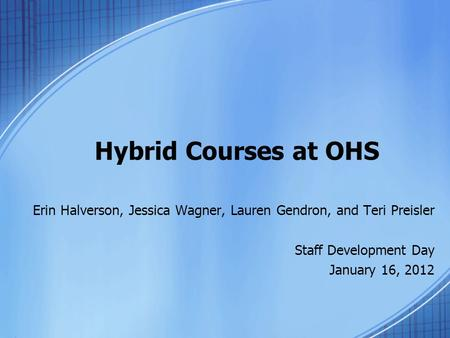 Hybrid Courses at OHS Erin Halverson, Jessica Wagner, Lauren Gendron, and Teri Preisler Staff Development Day January 16, 2012.