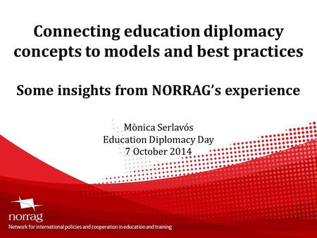 Connecting education diplomacy concepts to models and best practices Some insights from NORRAG's experience Mònica Serlavós Education Diplomacy Day 7 October.