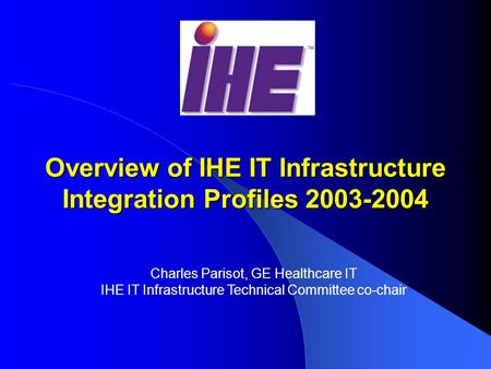 Overview of IHE IT Infrastructure Integration Profiles 2003-2004 Charles Parisot, GE Healthcare IT IHE IT Infrastructure Technical Committee co-chair.