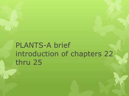PLANTS-A brief introduction of chapters 22 thru 25.