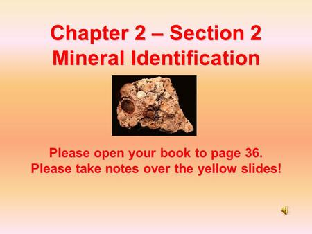 Chapter 2 – Section 2 Mineral Identification Please open your book to page 36. Please take notes over the yellow slides!