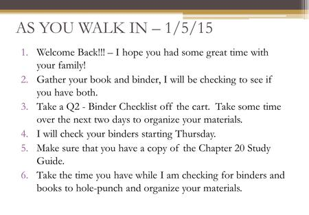 AS YOU WALK IN – 1/5/15 1.Welcome Back!!! – I hope you had some great time with your family! 2.Gather your book and binder, I will be checking to see if.