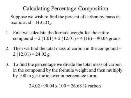 Calculating Percentage Composition Suppose we wish to find the percent of carbon by mass in oxalic acid – H 2 C 2 O 4. 1.First we calculate the formula.