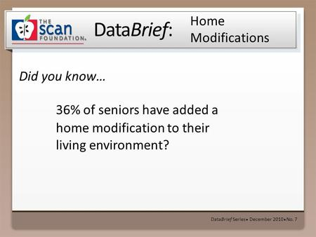 DataBrief: Did you know… DataBrief Series ● December 2010 ● No. 7 Home Modifications 36% of seniors have added a home modification to their living environment?