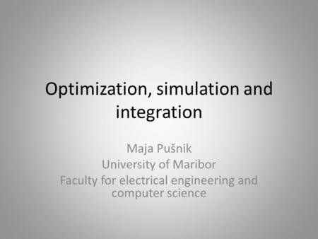 Optimization, simulation and integration Maja Pušnik University of Maribor Faculty for electrical engineering and computer science.