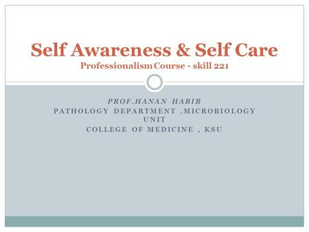 PROF.HANAN HABIB PATHOLOGY DEPARTMENT,MICROBIOLOGY UNIT COLLEGE OF MEDICINE, KSU Self Awareness & Self Care Professionalism Course - skill 221.