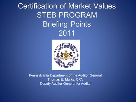 Certification of Market Values STEB PROGRAM Briefing Points 2011 Pennsylvania Department of the Auditor General Thomas E. Marks, CPA Deputy Auditor General.