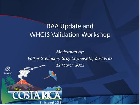 RAA Update and WHOIS Validation Workshop Moderated by: Volker Greimann, Gray Chynoweth, Kurt Pritz 12 March 2012.