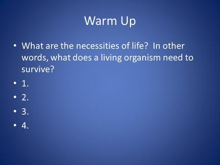 Warm Up What are the necessities of life? In other words, what does a living organism need to survive? 1. 2. 3. 4.