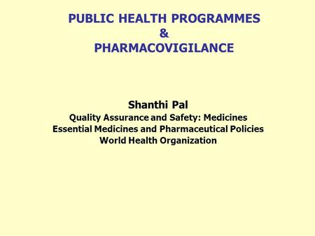 PUBLIC HEALTH PROGRAMMES & PHARMACOVIGILANCE Shanthi Pal Quality Assurance and Safety: Medicines Essential Medicines and Pharmaceutical Policies World.