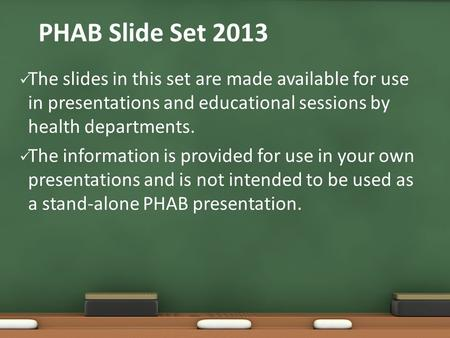 PHAB Slide Set 2013 The slides in this set are made available for use in presentations and educational sessions by health departments. The information.
