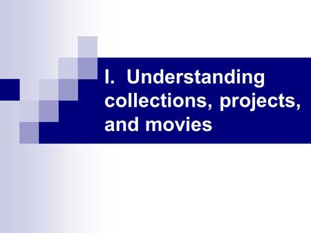 I. Understanding collections, projects, and movies.