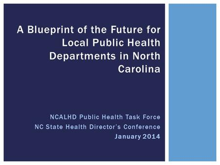 NCALHD Public Health Task Force NC State Health Director's Conference January 2014 A Blueprint of the Future for Local Public Health Departments in North.