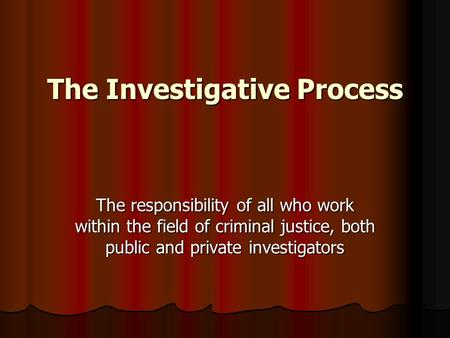 The Investigative Process The responsibility of all who work within the field of criminal justice, both public and private investigators.