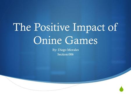  The Positive Impact of Onine Games By: Diego Morales Section:006.