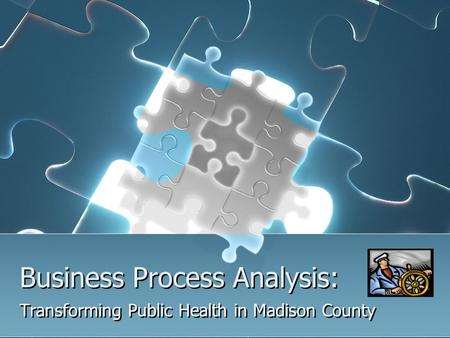 Business Process Analysis: Transforming Public Health in Madison County.