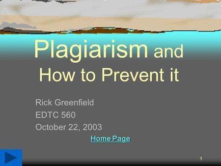 1 Plagiarism and How to Prevent it Rick Greenfield EDTC 560 October 22, 2003 Home Page Home Page.