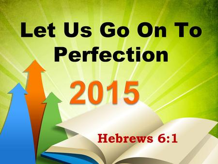 Let Us Go On To Perfection Hebrews 6:1. Let Us Go On To Perfection Hebrews 5:12-6:1.