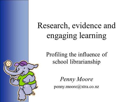Research, evidence and engaging learning Profiling the influence of school librarianship Penny Moore