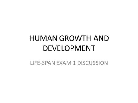 HUMAN GROWTH AND <strong>DEVELOPMENT</strong> LIFE-SPAN EXAM 1 DISCUSSION.