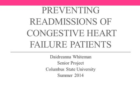 PREVENTING READMISSIONS OF CONGESTIVE HEART FAILURE PATIENTS Daidreanna Whiteman Senior Project Columbus State University Summer 2014.