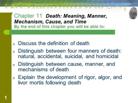 Chapter 11 Death: Meaning, Manner, Mechanism, Cause, and Time By the end of this chapter you will be able to: Discuss the definition of death Distinguish.