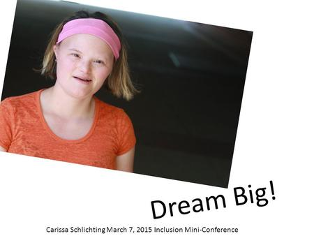 Dream Big! Carissa Schlichting March 7, 2015 Inclusion Mini-Conference.
