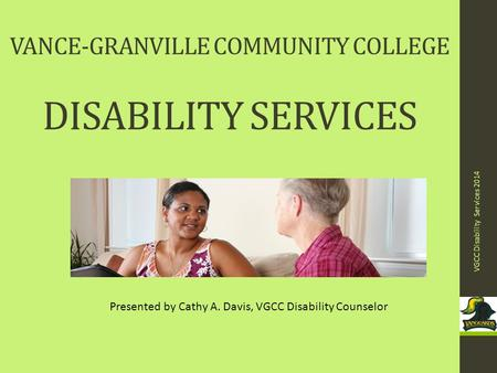 VANCE-GRANVILLE COMMUNITY COLLEGE DISABILITY SERVICES VGCC Disability Services 2014 1 Presented by Cathy A. Davis, VGCC Disability Counselor.