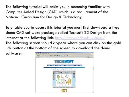 The following tutorial will assist you in becoming familiar with Computer Aided Design (CAD) which is a requirement of the National Curriculum for Design.