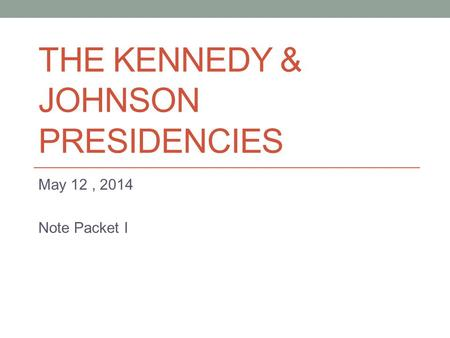 THE KENNEDY & JOHNSON PRESIDENCIES May 12, 2014 Note Packet I.