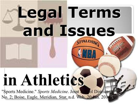 Legal Terms and Issues in Athletics Sports Medicine. Sports Medicine. Joint School District No. 2; Boise, Eagle, Meridian, Star, n.d. Web. 20 Jan. 2014.