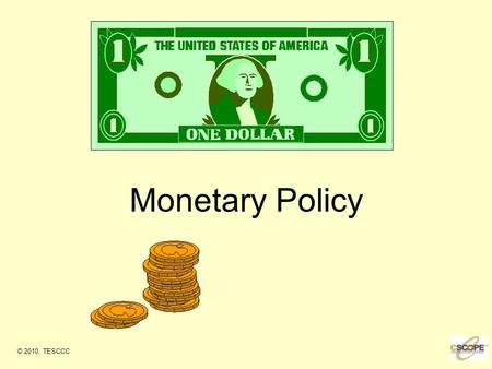 Monetary Policy © 2010, TESCCC. Monetary Policy Federal Reserve policy of regulating the availability of money and credit in the economy to deal with.
