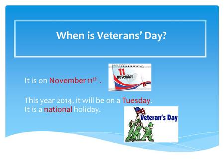 When is Veterans' Day? It is on November 11 th. This year 2014, it will be on a Tuesday. It is a national holiday.
