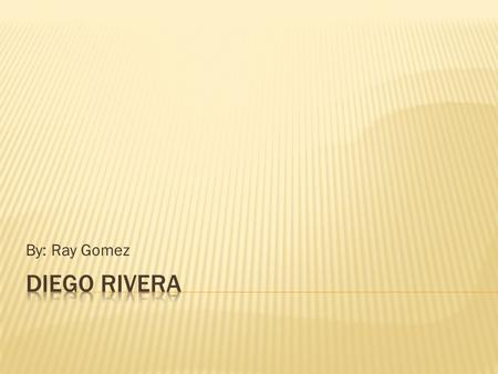 By: Ray Gomez Diego Rivera.